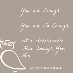 You are Enough. You are So Enough. It's Unbelievable How Enough You Are. The Enlightened Creative.